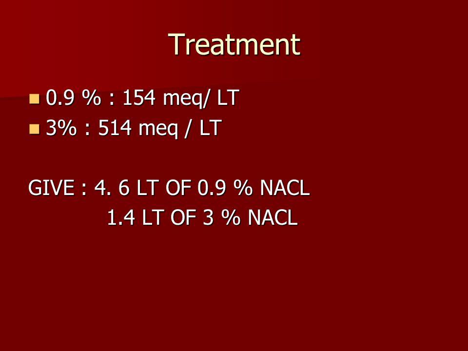 Treatment 0.9 % : 154 meq/ LT 0.9 % : 154 meq/ LT 3% : 514 meq / LT 3% : 514 meq / LT GIVE : 4. 6 LT OF 0.9 % NACL 1.4 LT OF 3 % NACL 1.4 LT OF 3 % NA
