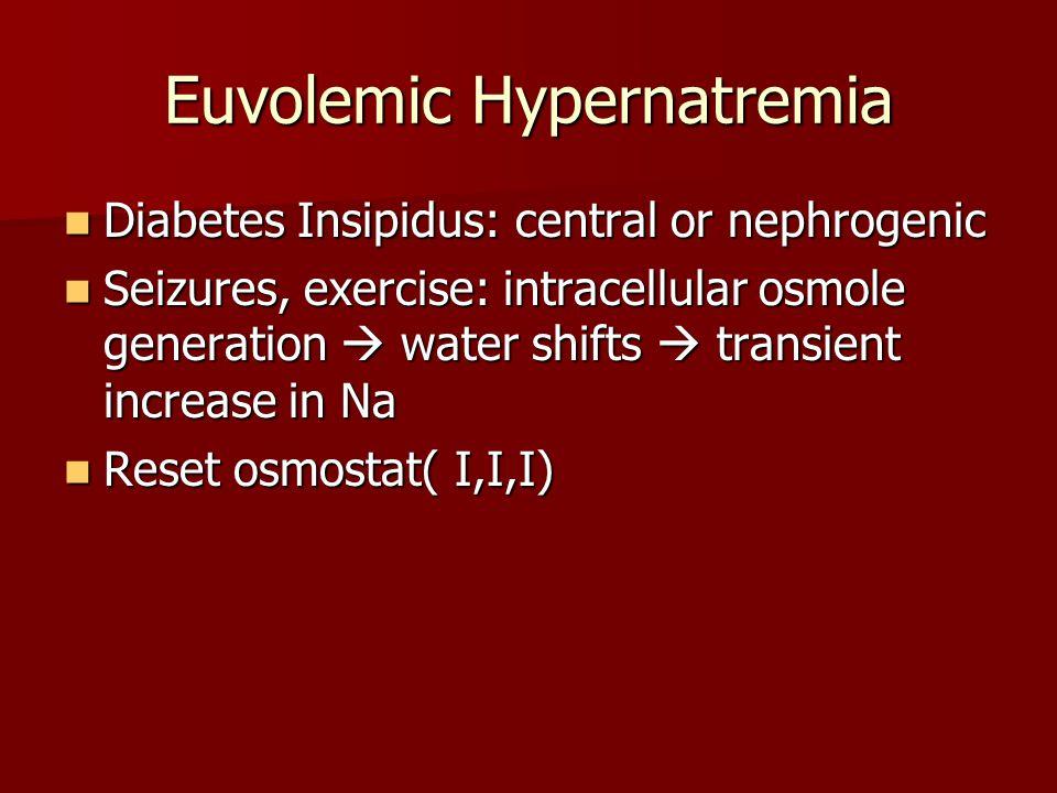 Euvolemic Hypernatremia Diabetes Insipidus: central or nephrogenic Diabetes Insipidus: central or nephrogenic Seizures, exercise: intracellular osmole