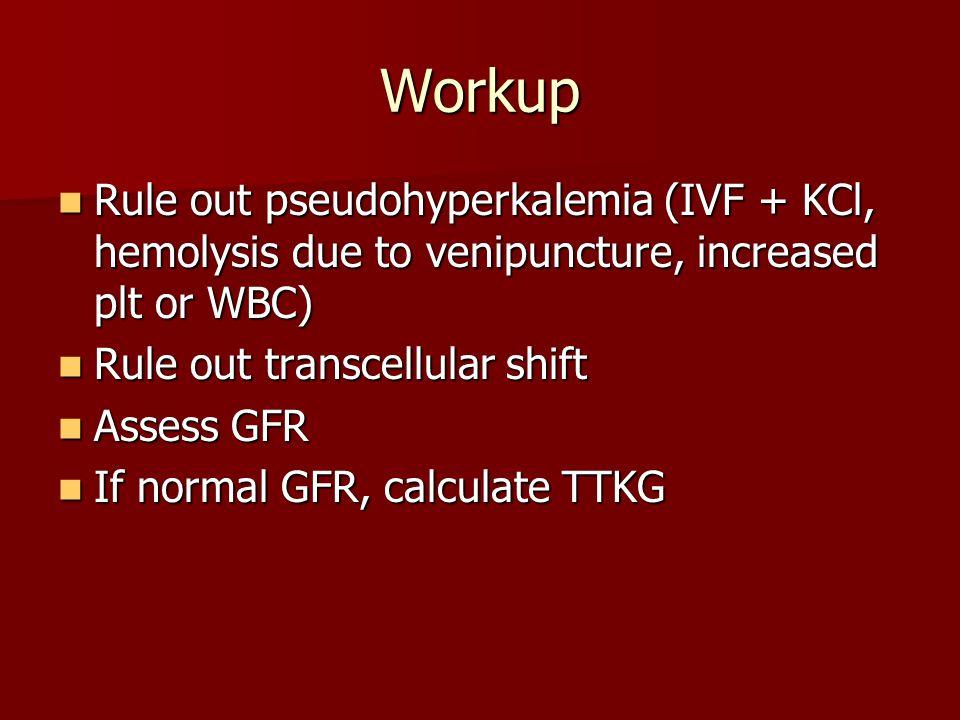 Workup Rule out pseudohyperkalemia (IVF + KCl, hemolysis due to venipuncture, increased plt or WBC) Rule out pseudohyperkalemia (IVF + KCl, hemolysis