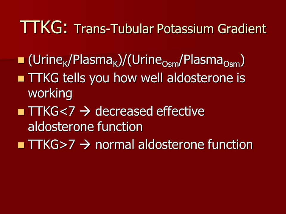 TTKG: Trans-Tubular Potassium Gradient (Urine K /Plasma K )/(Urine Osm /Plasma Osm ) (Urine K /Plasma K )/(Urine Osm /Plasma Osm ) TTKG tells you how