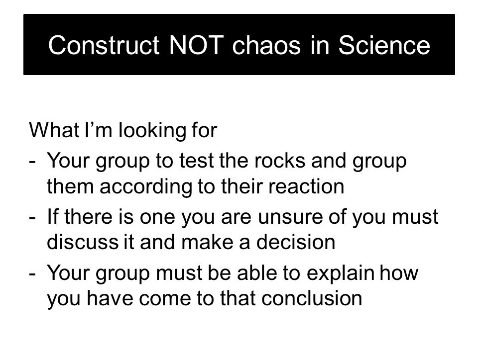Construct NOT chaos in Science What I'm looking for -Your group to test the rocks and group them according to their reaction -If there is one you are unsure of you must discuss it and make a decision -Your group must be able to explain how you have come to that conclusion