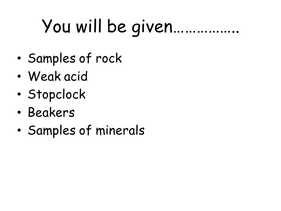 You will be given…………….. Samples of rock Weak acid Stopclock Beakers Samples of minerals