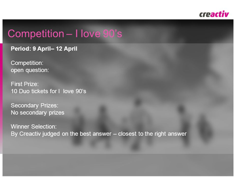 Competition – I love 90's Period: 9 April– 12 April Competition: open question: First Prize: 10 Duo tickets for I love 90's Secondary Prizes: No secondary prizes Winner Selection: By Creactiv judged on the best answer – closest to the right answer