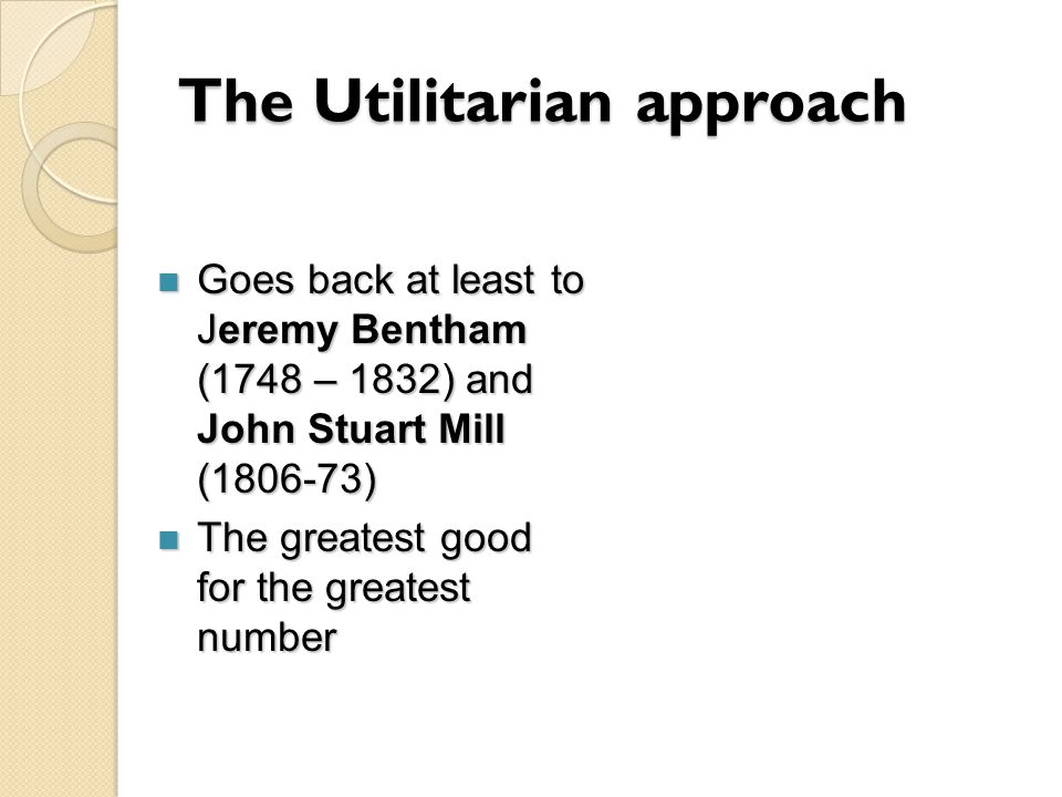 The Utilitarian approach Goes back at least to Jeremy Bentham (1748 – 1832) and John Stuart Mill (1806-73) Goes back at least to Jeremy Bentham (1748 – 1832) and John Stuart Mill (1806-73) The greatest good for the greatest number The greatest good for the greatest number