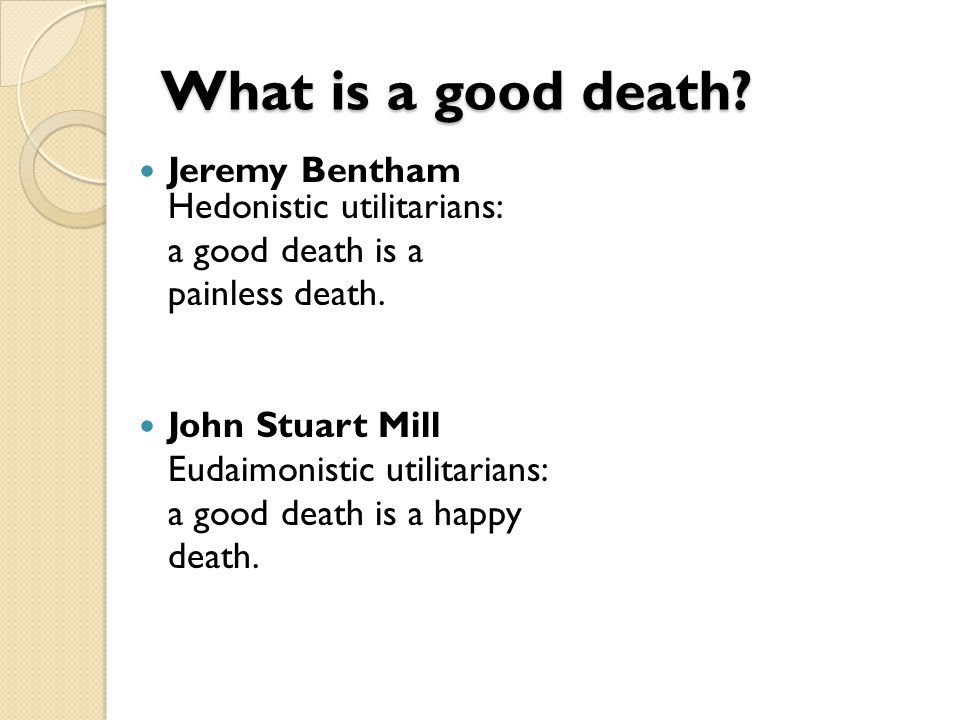 What is a good death.Jeremy Bentham Hedonistic utilitarians: a good death is a painless death.