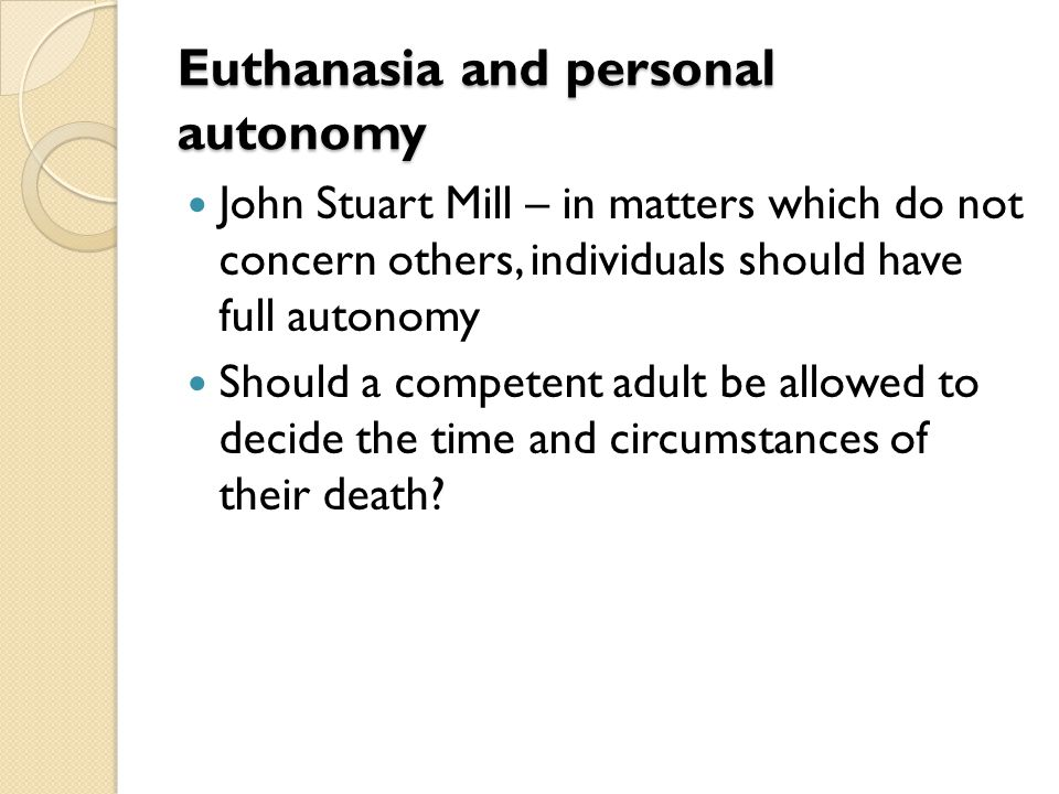 Euthanasia and personal autonomy John Stuart Mill – in matters which do not concern others, individuals should have full autonomy Should a competent a