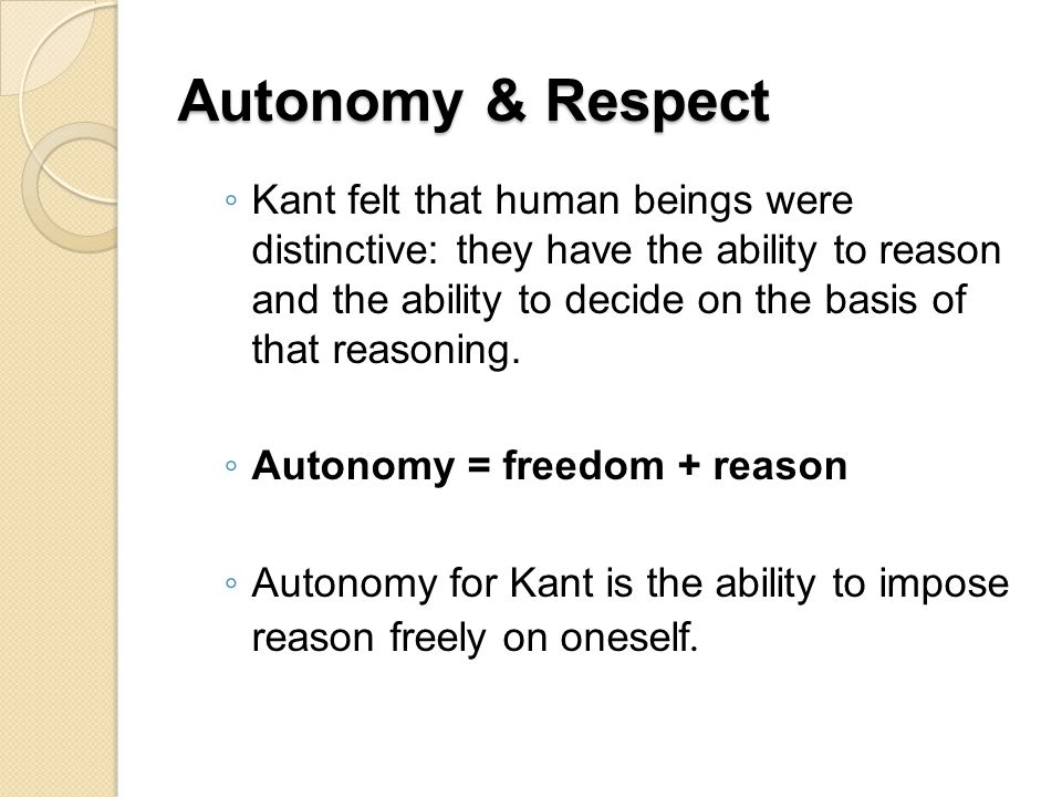 Autonomy & Respect ◦ Kant felt that human beings were distinctive: they have the ability to reason and the ability to decide on the basis of that reas