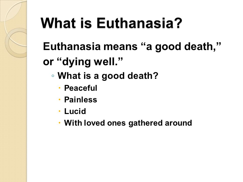 What is Euthanasia.Euthanasia means a good death, or dying well. ◦ What is a good death.