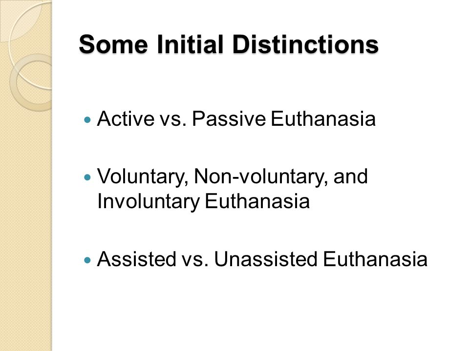 Some Initial Distinctions Active vs. Passive Euthanasia Voluntary, Non-voluntary, and Involuntary Euthanasia Assisted vs. Unassisted Euthanasia
