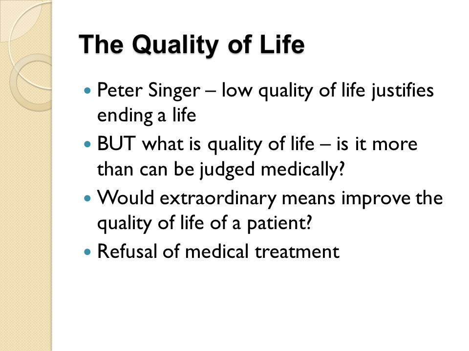 The Quality of Life Peter Singer – low quality of life justifies ending a life BUT what is quality of life – is it more than can be judged medically.