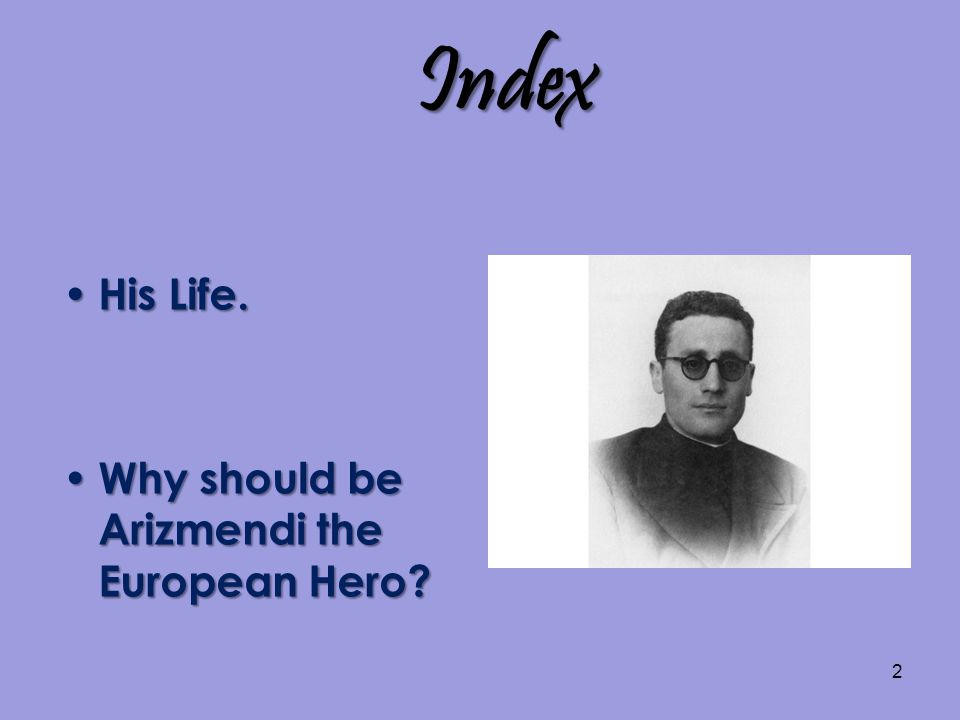 2 Index His Life. His Life. Why should be Arizmendi the European Hero.