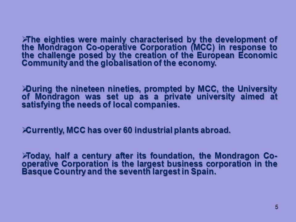 5  The eighties were mainly characterised by the development of the Mondragon Co-operative Corporation (MCC) in response to the challenge posed by the creation of the European Economic Community and the globalisation of the economy.