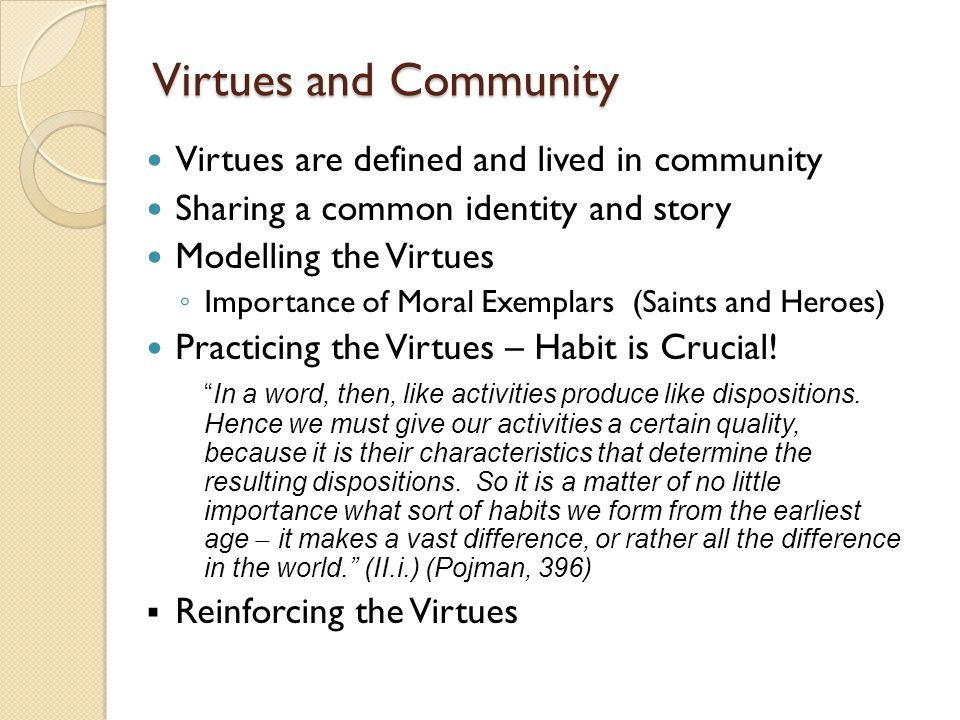 Virtues and Community Virtues are defined and lived in community Sharing a common identity and story Modelling the Virtues ◦ Importance of Moral Exemplars (Saints and Heroes) Practicing the Virtues – Habit is Crucial.