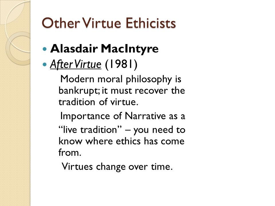 Other Virtue Ethicists Alasdair MacIntyre After Virtue (1981) Modern moral philosophy is bankrupt; it must recover the tradition of virtue. Importance