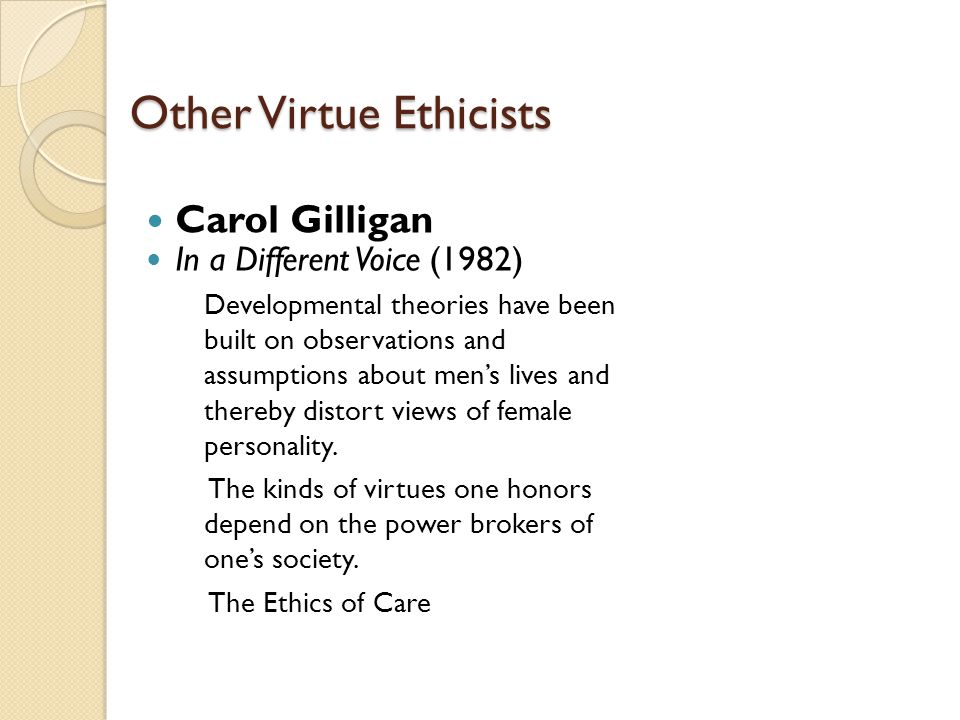 Other Virtue Ethicists Carol Gilligan In a Different Voice (1982) Developmental theories have been built on observations and assumptions about men's l