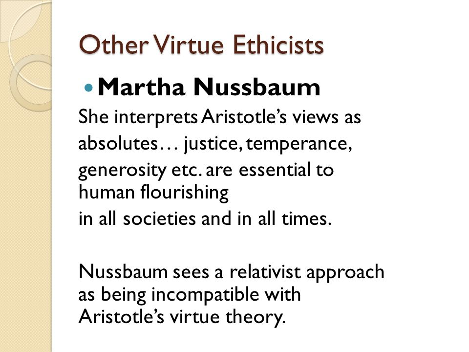 Other Virtue Ethicists Martha Nussbaum She interprets Aristotle's views as absolutes… justice, temperance, generosity etc. are essential to human flou