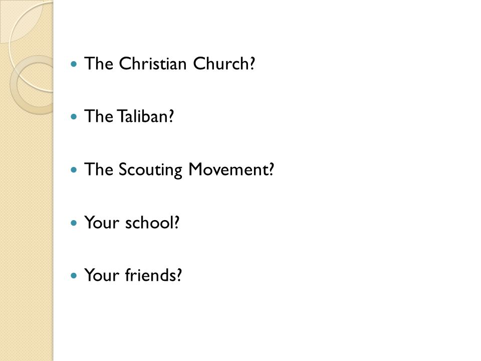 The Christian Church? The Taliban? The Scouting Movement? Your school? Your friends?