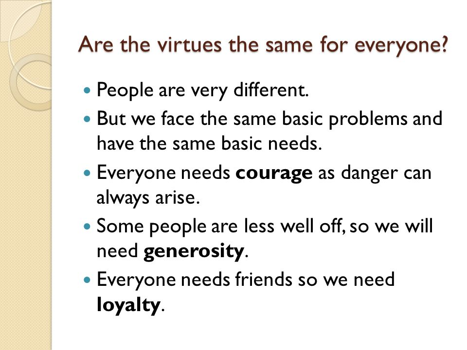 Are the virtues the same for everyone? People are very different. But we face the same basic problems and have the same basic needs. Everyone needs co
