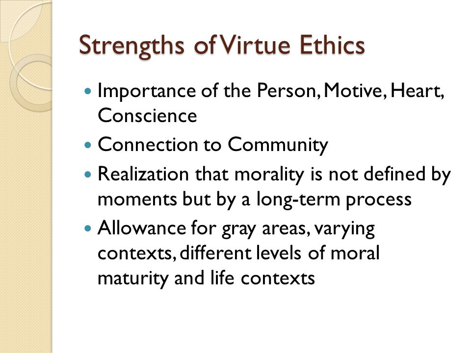 Strengths of Virtue Ethics Importance of the Person, Motive, Heart, Conscience Connection to Community Realization that morality is not defined by mom