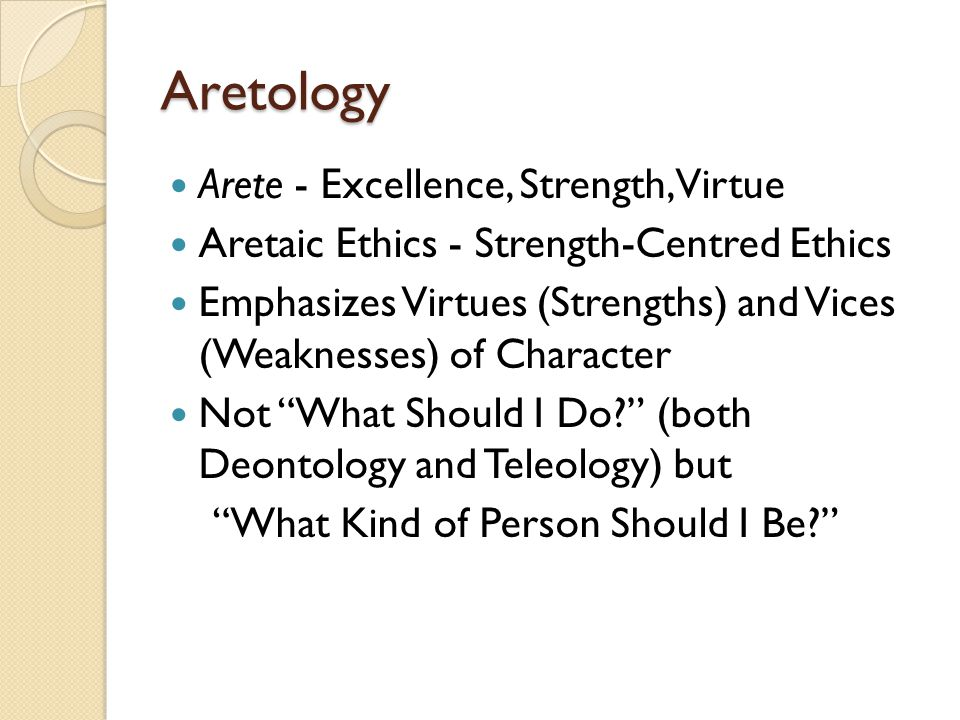 Aretology Arete - Excellence, Strength, Virtue Aretaic Ethics - Strength-Centred Ethics Emphasizes Virtues (Strengths) and Vices (Weaknesses) of Chara