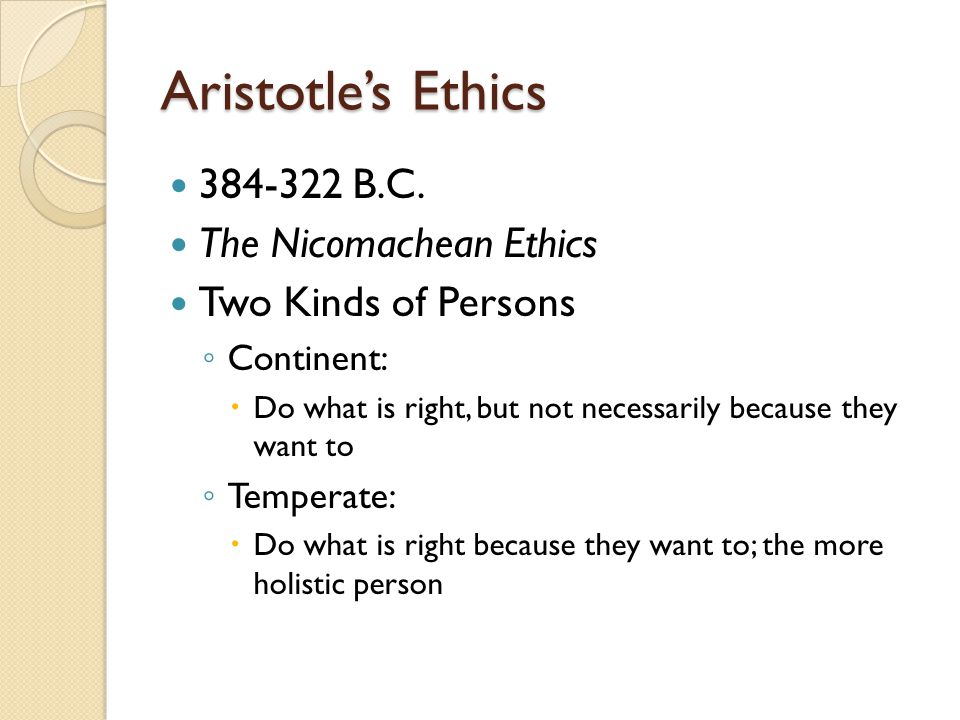 Aristotle's Ethics 384-322 B.C. The Nicomachean Ethics Two Kinds of Persons ◦ Continent:  Do what is right, but not necessarily because they want to