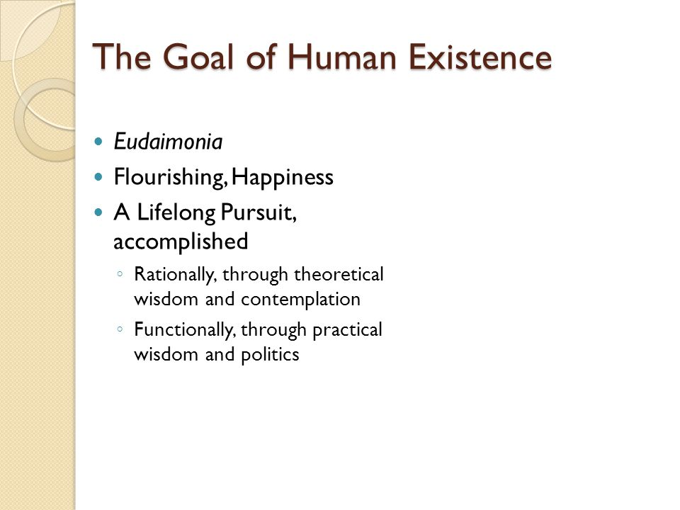 The Goal of Human Existence Eudaimonia Flourishing, Happiness A Lifelong Pursuit, accomplished ◦ Rationally, through theoretical wisdom and contemplat