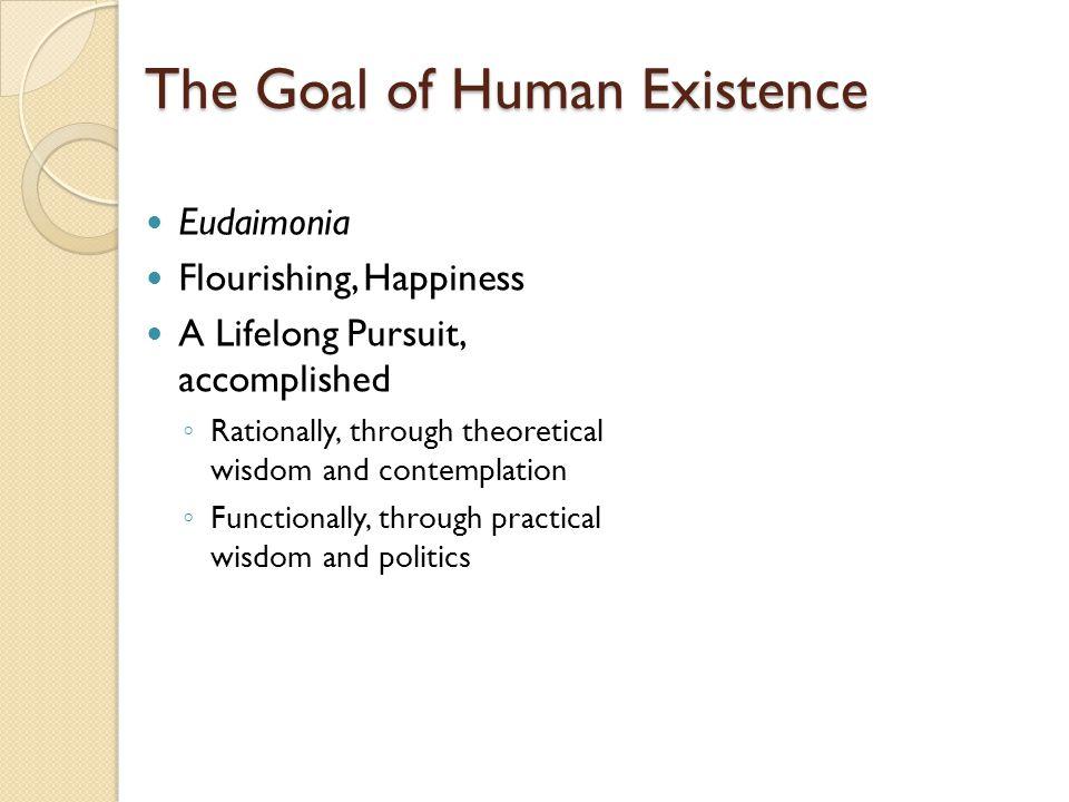 The Goal of Human Existence Eudaimonia Flourishing, Happiness A Lifelong Pursuit, accomplished ◦ Rationally, through theoretical wisdom and contemplation ◦ Functionally, through practical wisdom and politics