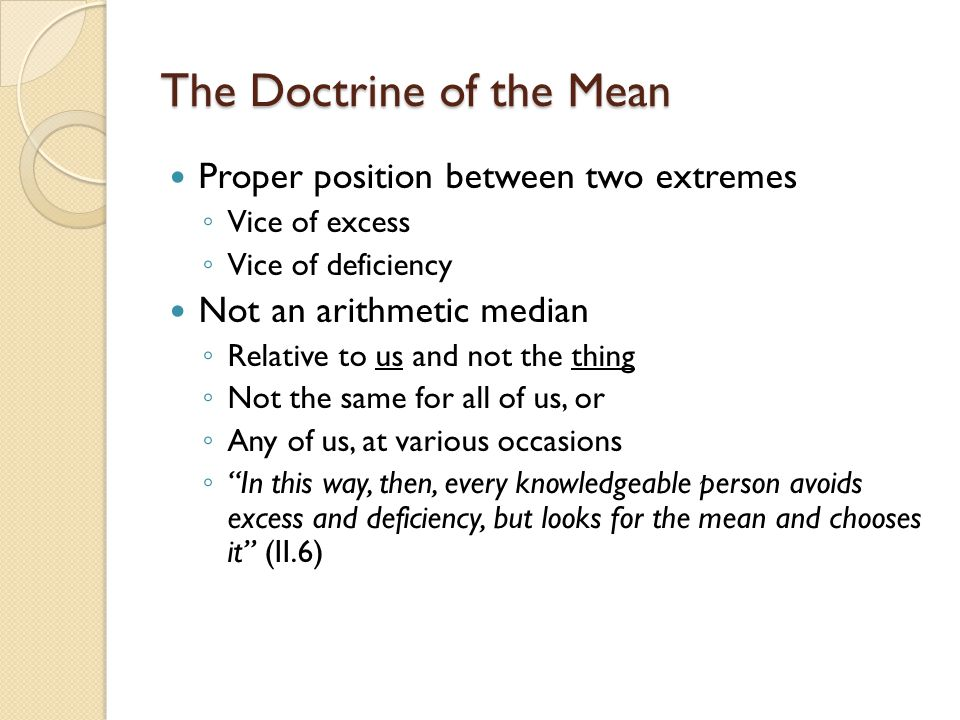 The Doctrine of the Mean Proper position between two extremes ◦ Vice of excess ◦ Vice of deficiency Not an arithmetic median ◦ Relative to us and not the thing ◦ Not the same for all of us, or ◦ Any of us, at various occasions ◦ In this way, then, every knowledgeable person avoids excess and deficiency, but looks for the mean and chooses it (II.6)
