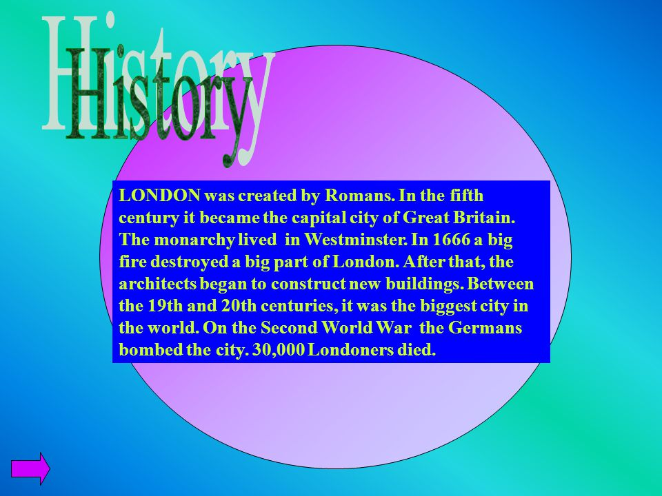 LONDON was created by Romans.In the fifth century it became the capital city of Great Britain.