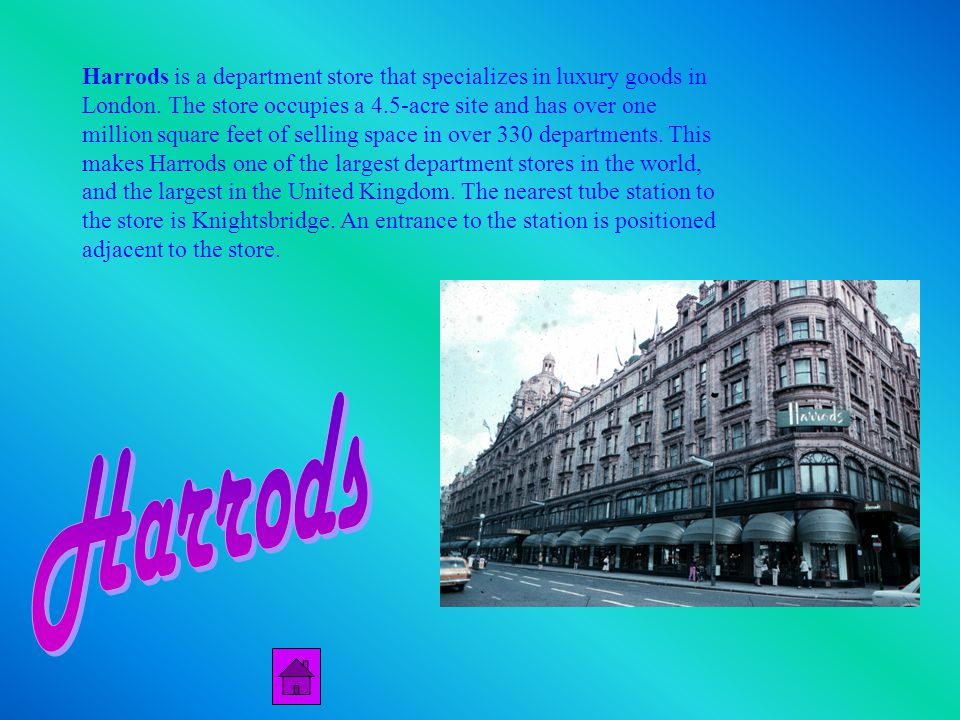 Harrods is a department store that specializes in luxury goods in London.