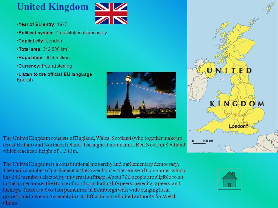 United Kingdom Year of EU entry: 1973 Political system: Constitutional monarchy Capital city: London Total area: 242 500 km² Population: 60.4 million Currency: Pound sterling Listen to the official EU language: English The United Kingdom consists of England, Wales, Scotland (who together make up Great Britain) and Northern Ireland.