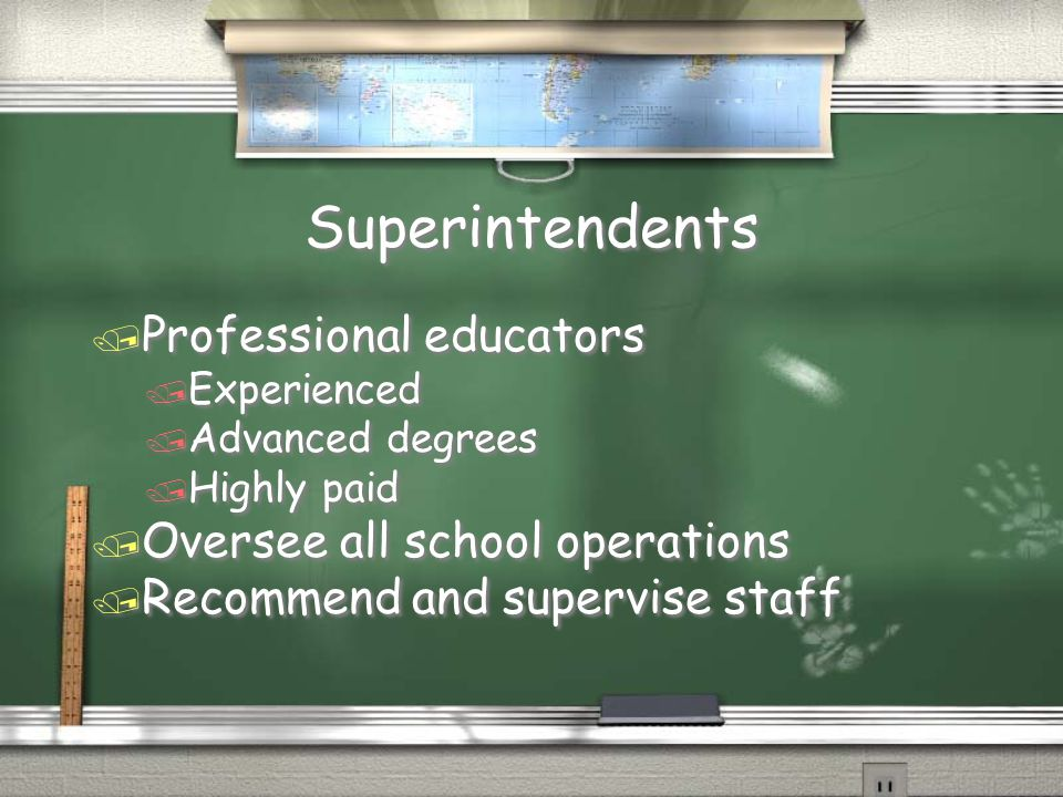 Superintendents / Professional educators / Experienced / Advanced degrees / Highly paid / Oversee all school operations / Recommend and supervise staff / Professional educators / Experienced / Advanced degrees / Highly paid / Oversee all school operations / Recommend and supervise staff
