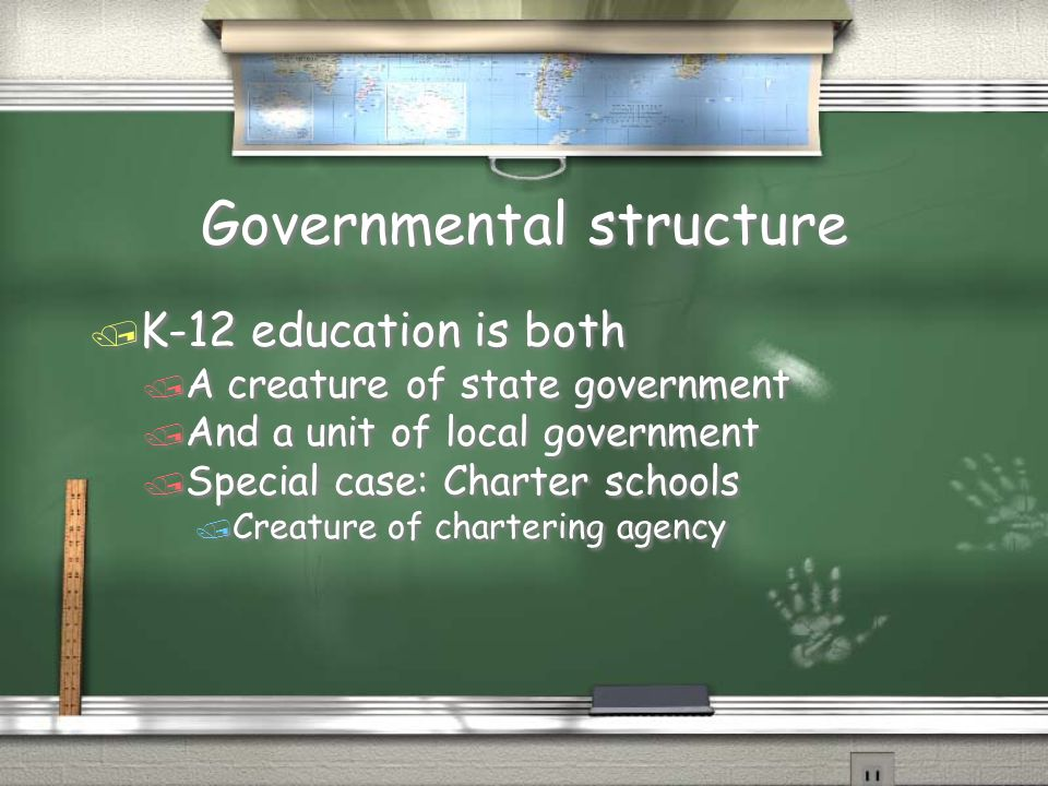 Governmental structure / K-12 education is both / A creature of state government / And a unit of local government / Special case: Charter schools / Creature of chartering agency / K-12 education is both / A creature of state government / And a unit of local government / Special case: Charter schools / Creature of chartering agency