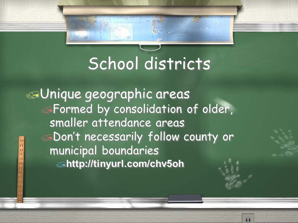 School districts / Unique geographic areas / Formed by consolidation of older, smaller attendance areas / Don't necessarily follow county or municipal boundaries / http://tinyurl.com/chv5oh / Unique geographic areas / Formed by consolidation of older, smaller attendance areas / Don't necessarily follow county or municipal boundaries / http://tinyurl.com/chv5oh