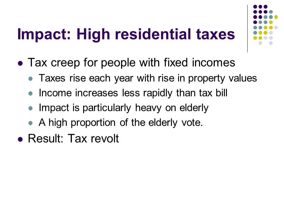 Impact: High residential taxes Tax creep for people with fixed incomes Taxes rise each year with rise in property values Income increases less rapidly than tax bill Impact is particularly heavy on elderly A high proportion of the elderly vote.