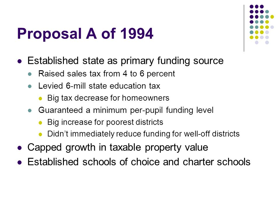 Proposal A of 1994 Established state as primary funding source Raised sales tax from 4 to 6 percent Levied 6-mill state education tax Big tax decrease