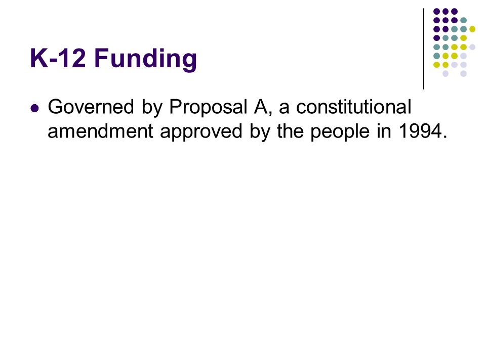 K-12 Funding Governed by Proposal A, a constitutional amendment approved by the people in 1994.