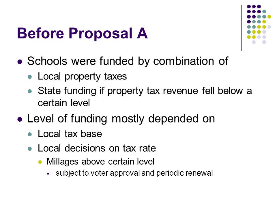 Proposal A of 1994 Established state as primary funding source Raised sales tax from 4 to 6 percent Levied 6-mill state education tax Big tax decrease for homeowners Guaranteed a minimum per-pupil funding level Big increase for poorest districts Didn't immediately reduce funding for well-off districts Capped growth in taxable property value Established schools of choice and charter schools