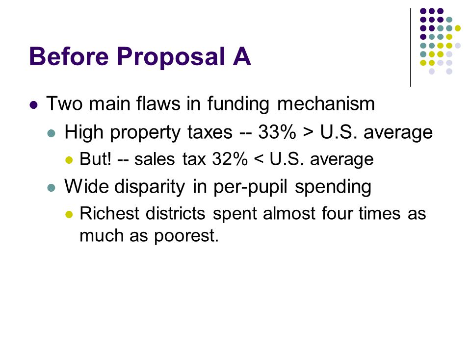 Before Proposal A Two main flaws in funding mechanism High property taxes -- 33% > U.S.