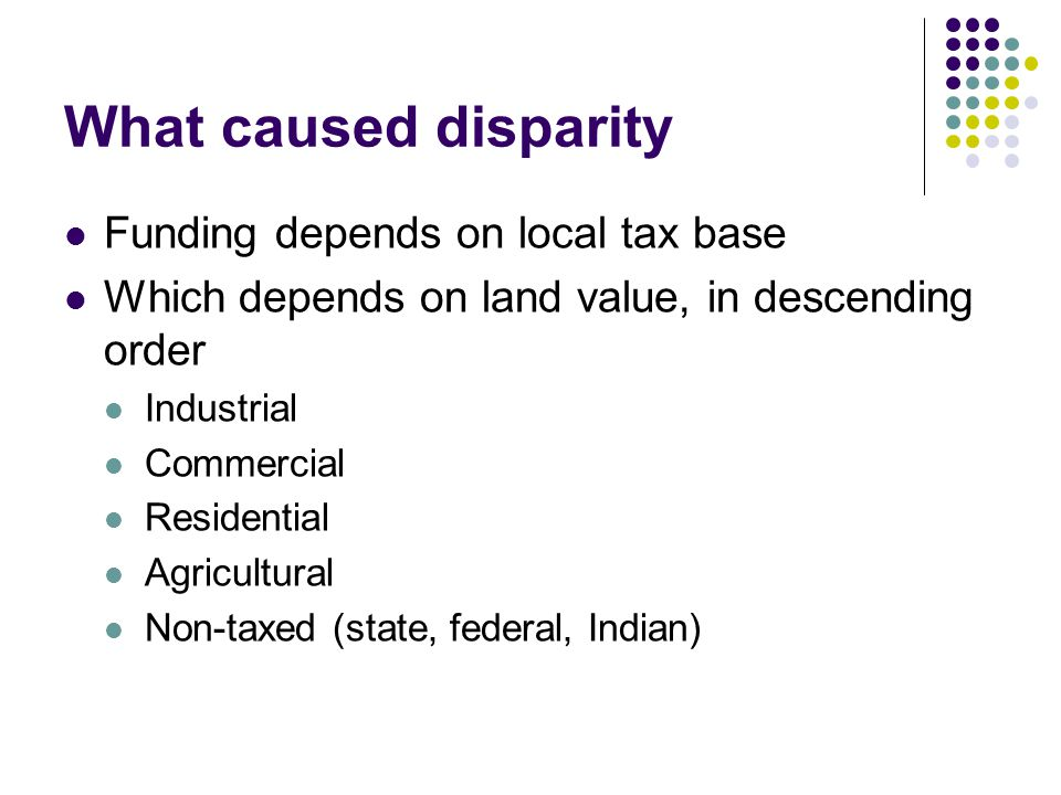 What caused disparity Funding depends on local tax base Which depends on land value, in descending order Industrial Commercial Residential Agricultural Non-taxed (state, federal, Indian)