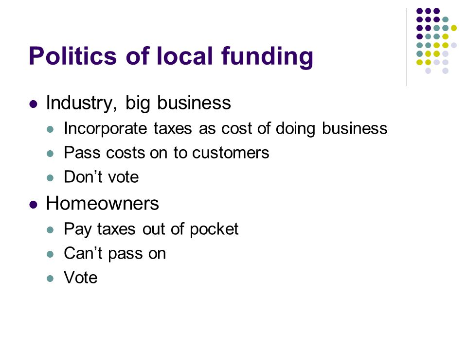Politics of local funding Industry, big business Incorporate taxes as cost of doing business Pass costs on to customers Don't vote Homeowners Pay taxes out of pocket Can't pass on Vote