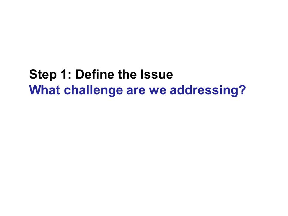 Step 1: Define the Issue What challenge are we addressing