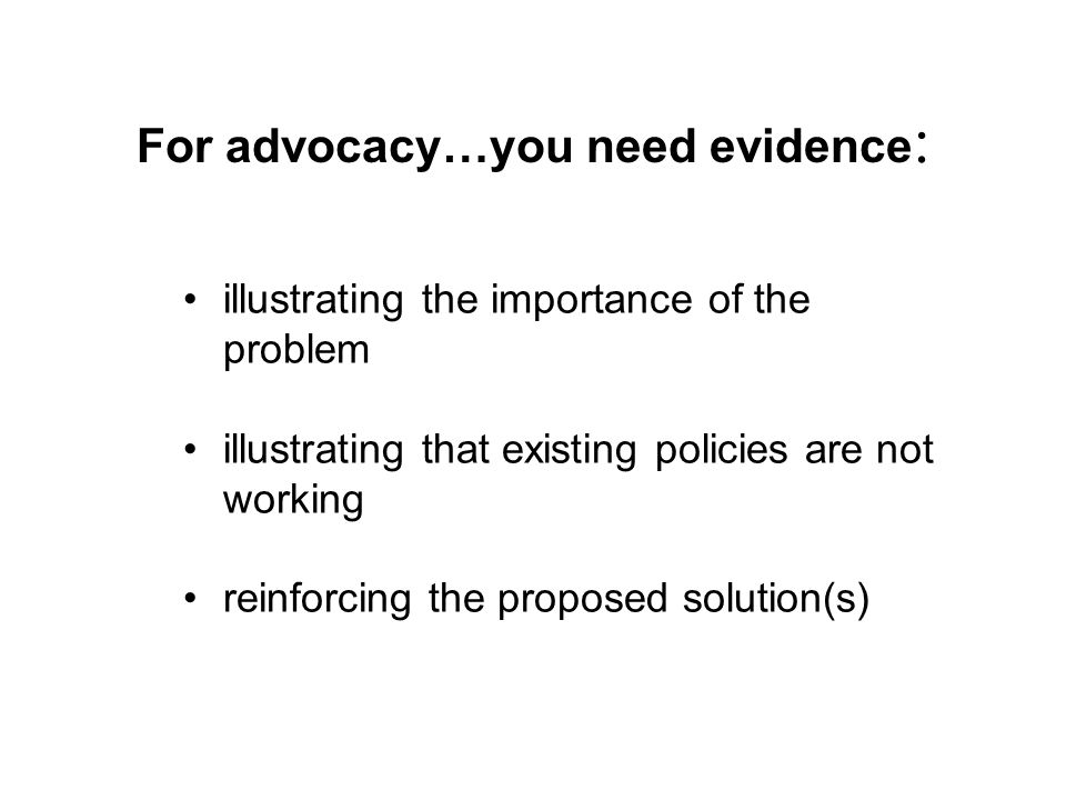 For advocacy…you need evidence : illustrating the importance of the problem illustrating that existing policies are not working reinforcing the proposed solution(s)