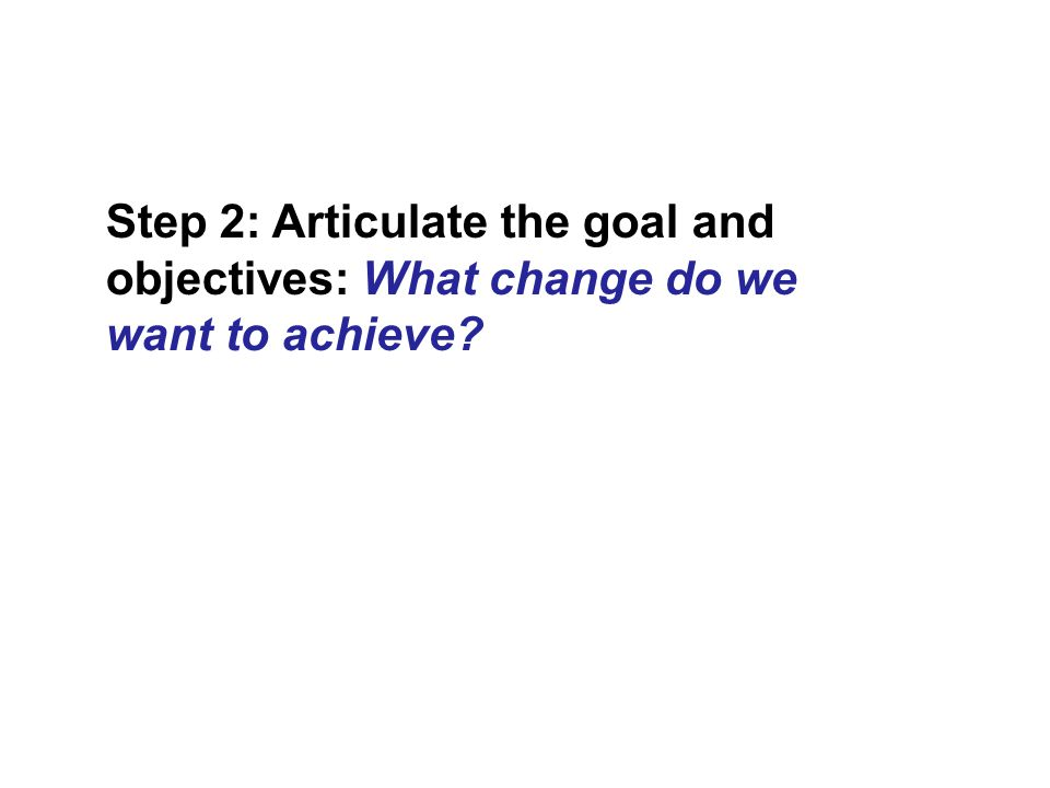 Step 2: Articulate the goal and objectives: What change do we want to achieve?