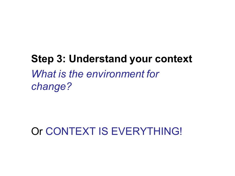 Step 3: Understand your context What is the environment for change Or CONTEXT IS EVERYTHING!