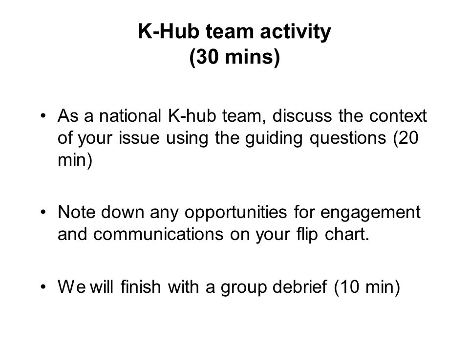 K-Hub team activity (30 mins) As a national K-hub team, discuss the context of your issue using the guiding questions (20 min) Note down any opportunities for engagement and communications on your flip chart.