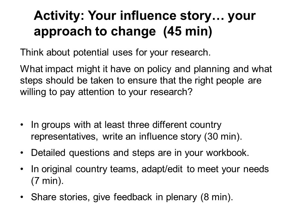 Activity: Your influence story… your approach to change (45 min) Think about potential uses for your research.