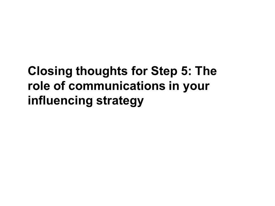 Closing thoughts for Step 5: The role of communications in your influencing strategy