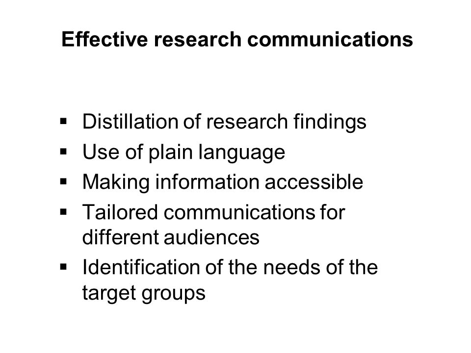 Effective research communications  Distillation of research findings  Use of plain language  Making information accessible  Tailored communications for different audiences  Identification of the needs of the target groups