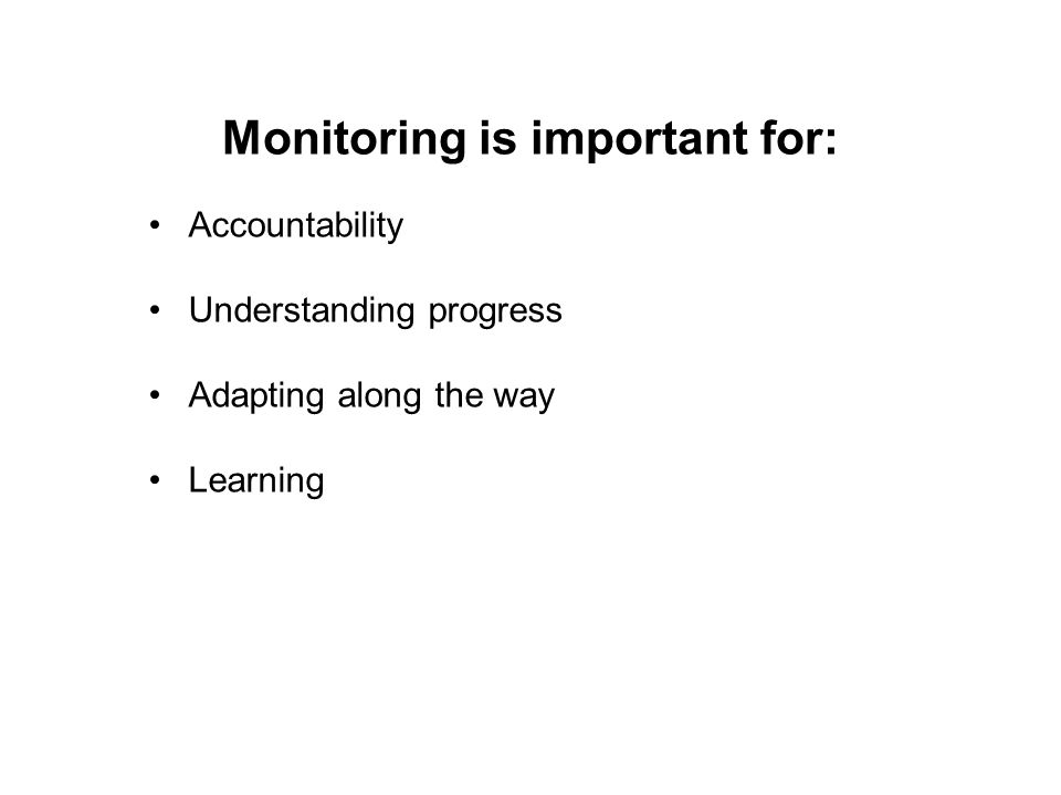 Monitoring is important for: Accountability Understanding progress Adapting along the way Learning